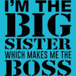 I'm the big Sister which makes me the BOSS