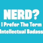 Nerd? I prefer the term intellectual badass