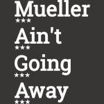M.A.G.A. - Mueller Ain't Going Away