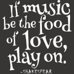 If the music be the food of love, play on.
