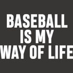 BASEBALL IS MY WAY OF LIFE