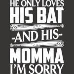 He Only Loves His Bat And His Momma Im Sorry