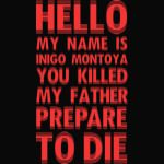 HELLO MY NAME IS INIGO MONTOYA YOU KILLED MY FATHER PREPARE TO DIE