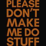 PLEASE DON'T MAKE ME DO STUFF