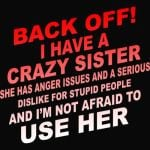Back Off I Have Crazy Sister She Has Anger Issues And A Serious Dislike For Stupid People And I'm Not Afraid To Use Her Tshirt