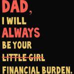 Dad I Will Always Be Your Little Girl Financial Burden T-Shirt