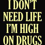 I don't need life I'm high on drugs