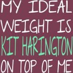 My Ideal Weight is Kit Harington On Top Of Me