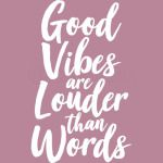 good vibes are louder than words