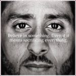 BELIEVE IN SOMETHING EVEN IF IT MEANS SACRIFICING EVERYTHING