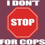 I Don't Stop For Cops