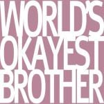 Worlds Okayest Brother