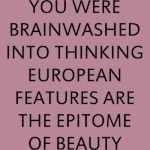 YOU WERE BRAINWASHED INTO THINKING EUROPEAN FEATURES ARE THE EPITOME OF BEAUTY