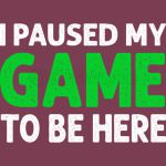 I Paused My Game To Be Here Funny Gaming shirt