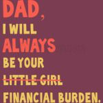 Dad I Will Always Be Your Little Girl Financial Burden T-Shirt