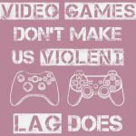 Video Games Dont Make Us Lag Does