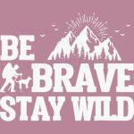 Be Brave Stay Wild
