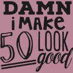 Damn I make 50 Look good