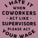 I hate it when coworkers act like supervisors please act your wage