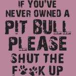 If You've Never Owned A Pit Bull Please Shut The Fuck Up