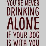 You are drinking along if your dog is with you