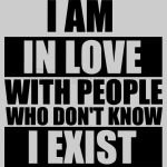I am in love with people who don't know I exist