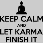 Keep calm and let karma finish it black