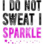 I do not sweat I sparkle