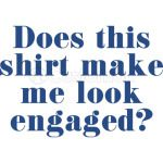 Does This Shirt Make Me Look Engaged