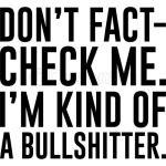 Don't Fact-check Me I'm Kind Of A Bullshitter