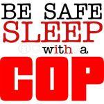 Be Safe Sleep With A Cop