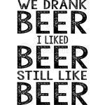 We Drank Beer I Liked Beer Still Like Beer Funny Shirts