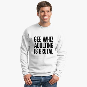 1aa4184639f Gee Whiz Adulting Is Brutal Crewneck Sweatshirt - Customon.com