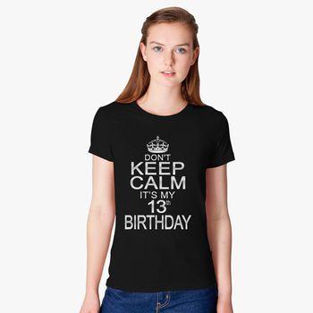 DONT KEEP CALM ITS MY 13TH BIRTHDAY Womens T Shirt