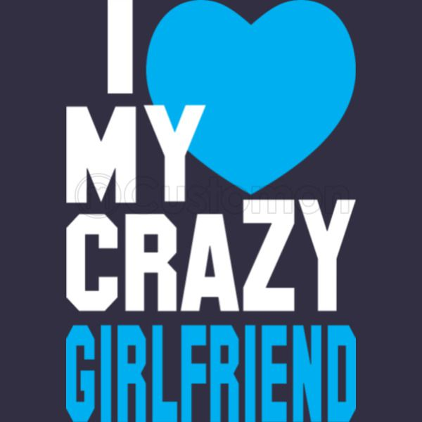 I Love My Crazy Girlfriend Unisex Hoodie Customoncom