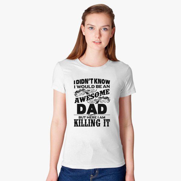 81d04b6c I Didn't Know I'd Be An Awesome DAD But Here I Am Killing It Women's T-shirt