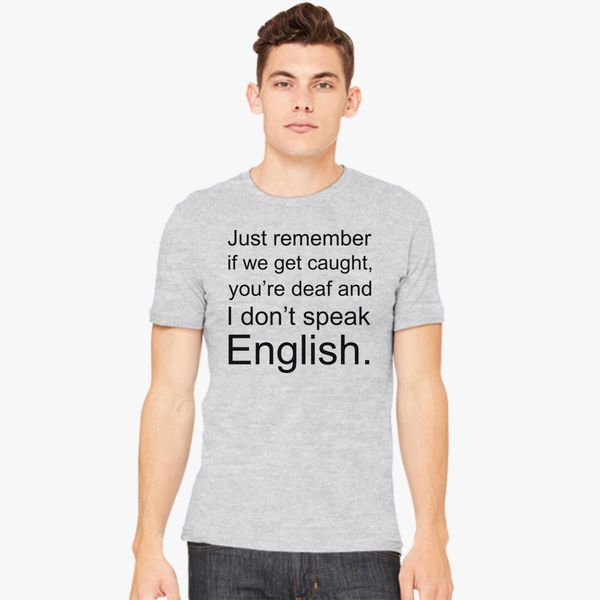 abc3838b Just remember if we get caught, you're deaf and I don't speak English Men's  T-shirt