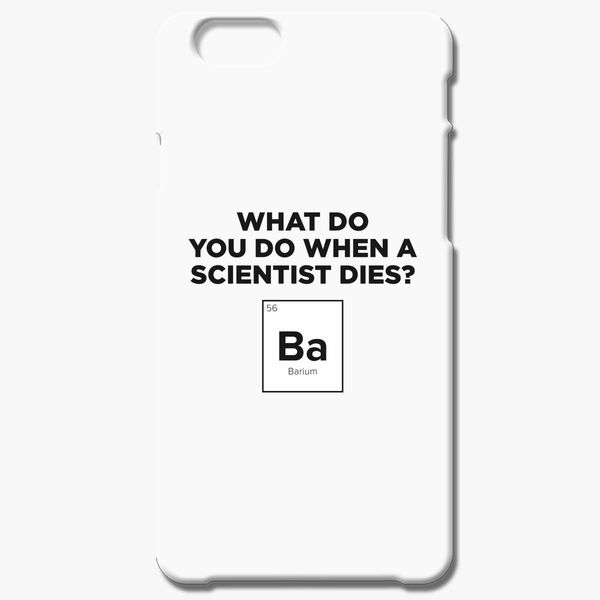 the best attitude 9919a b69fb What Do You Do When A Scientist Dies? iPhone 6/6S Plus Case - Customon