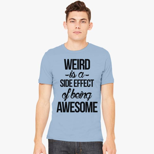 a0ec9a58d Weird is a side effect of being awesome Men's T-shirt - Customon
