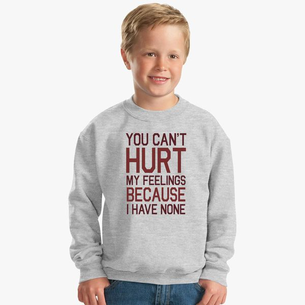 You Cant Hurt My Feelings Because I Have None Kids Sweatshirt