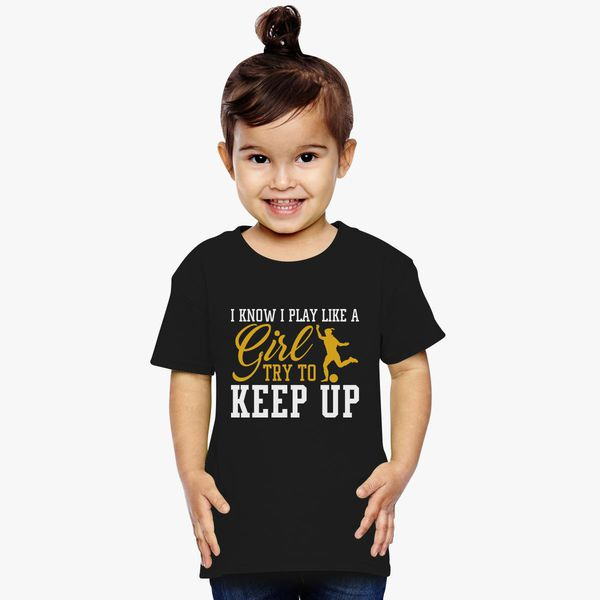 01a9ad67 i know i play like a girl soccer try to keep up Toddler T-shirt - Customon