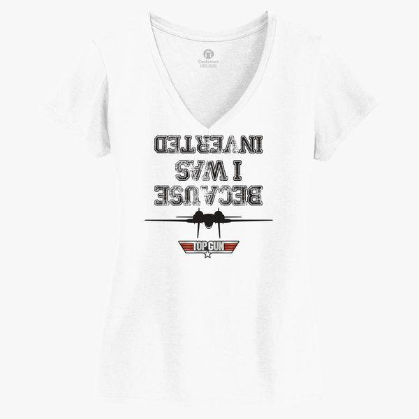 950d04932 BECAUSE I WAS INVERTED TOP GUN Women's V-Neck T-shirt - Customon