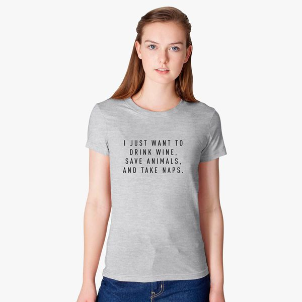 I JUST WANT TO DRINK WINE SAVE ANIMALS AND TAKE NAPS WOMENS T-SHIRT CASUAL WEAR