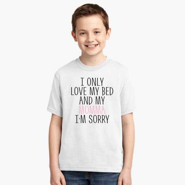 b7b60cac I Only Love My bed and my Momma I'm Sorry Youth T-shirt - Customon