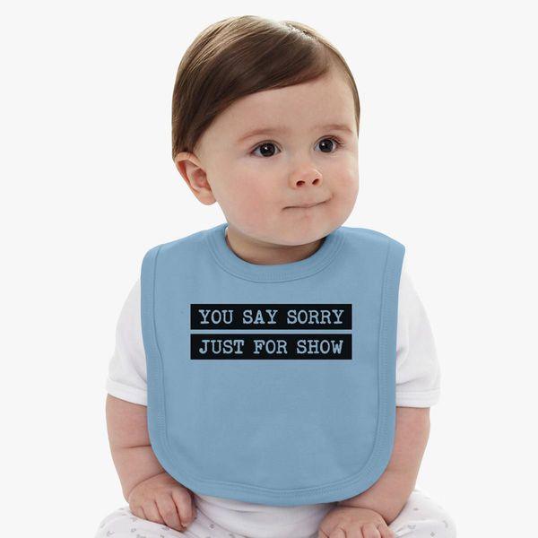 You Say Sorry Just For Show Baby Bib Customoncom