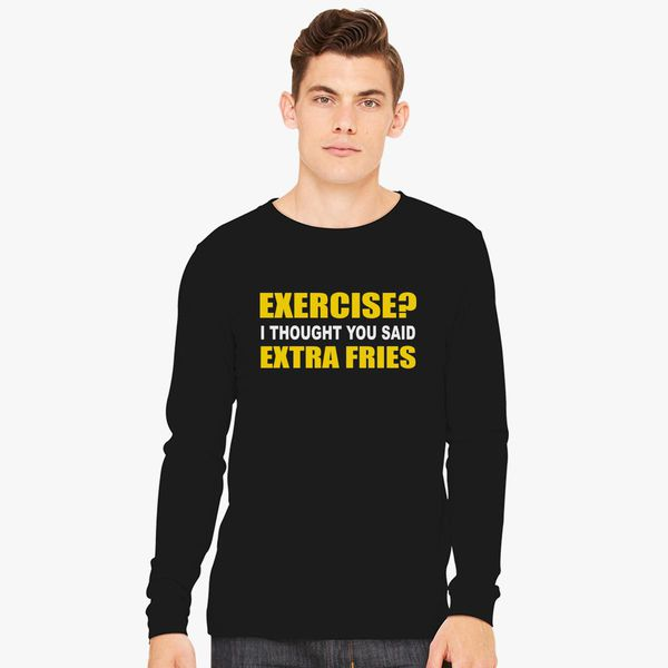 b453b03470610 EXERCISE THOUGHT YOU SAID EXTRA FRIES Long Sleeve T-shirt ...