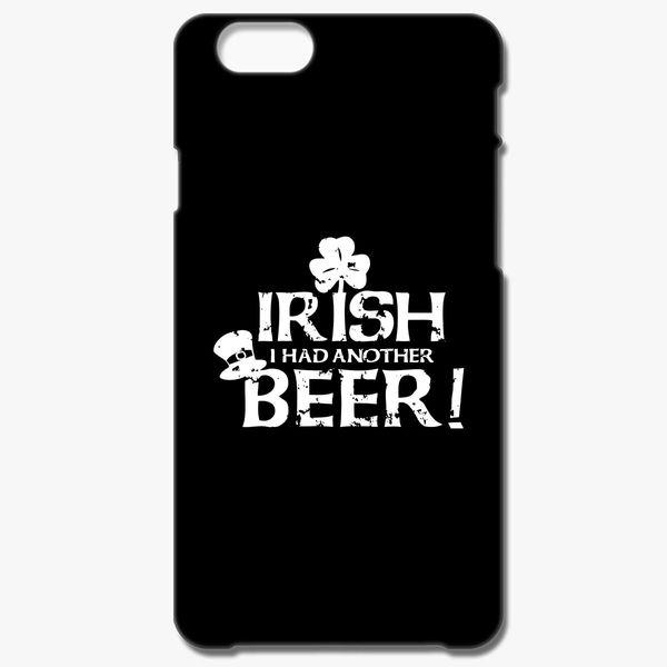 b7cb2230c St. Patrick's Day Irish I Had Another Beer iPhone 6/6S Plus Case ...
