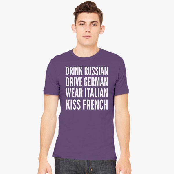 b2ca3d457 Drink Russian, Drive German, Wear Italian, Kiss French Men's T-shirt ...