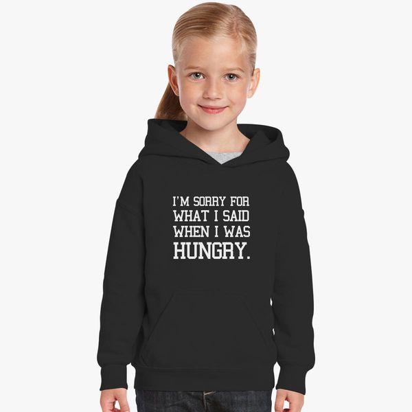 I/'m?Sorry?For The Things?I Said when I was Hungry Kids Unisex Hoodie
