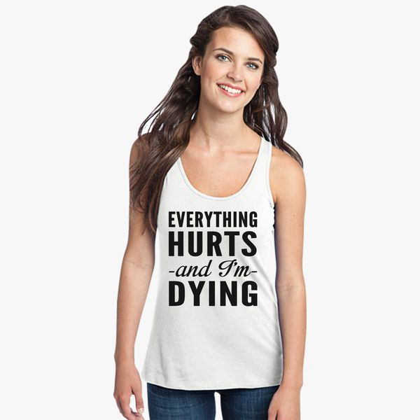 d163071f92441 Everything hurts and I am dying Women s Racerback Tank Top ...